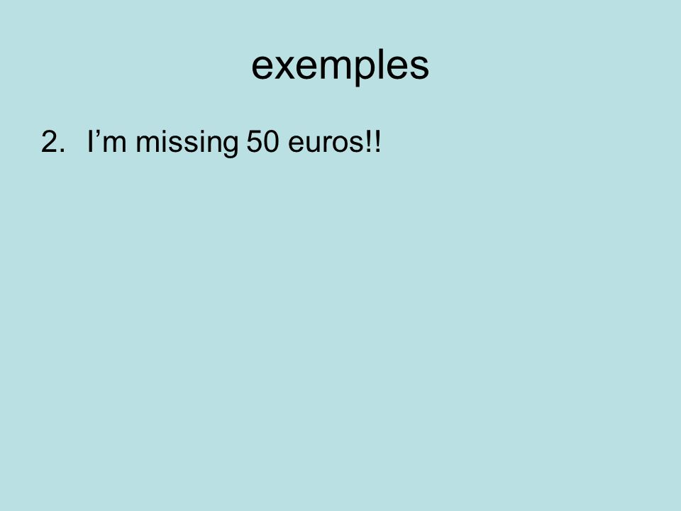 exemples 2.Im missing 50 euros!!