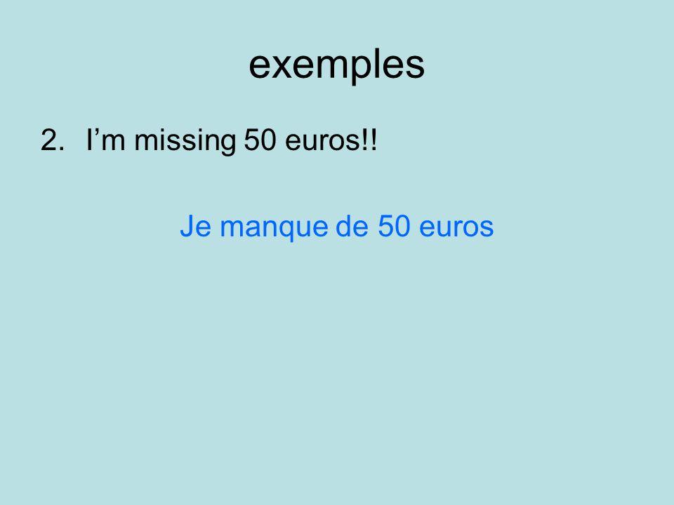 exemples 2.Im missing 50 euros!! Je manque de 50 euros