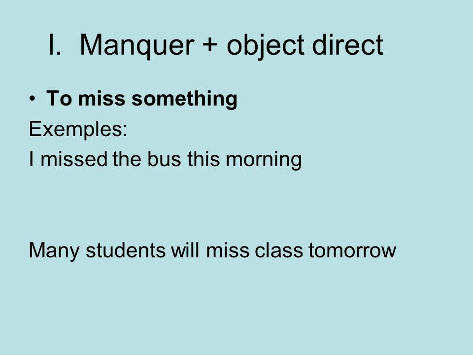 I. Manquer + object direct To miss something Exemples: I missed the bus this morning Many students will miss class tomorrow