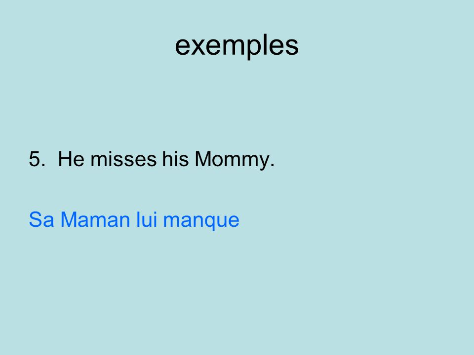 exemples 5. He misses his Mommy. Sa Maman lui manque