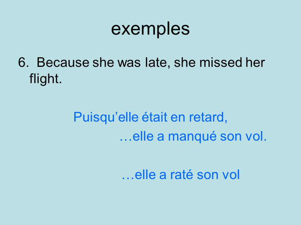 exemples 6. Because she was late, she missed her flight. Puisquelle était en retard, …elle a manqué son vol. …elle a raté son vol