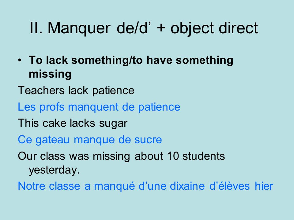 II. Manquer de/d + object direct To lack something/to have something missing Teachers lack patience Les profs manquent de patience This cake lacks sug
