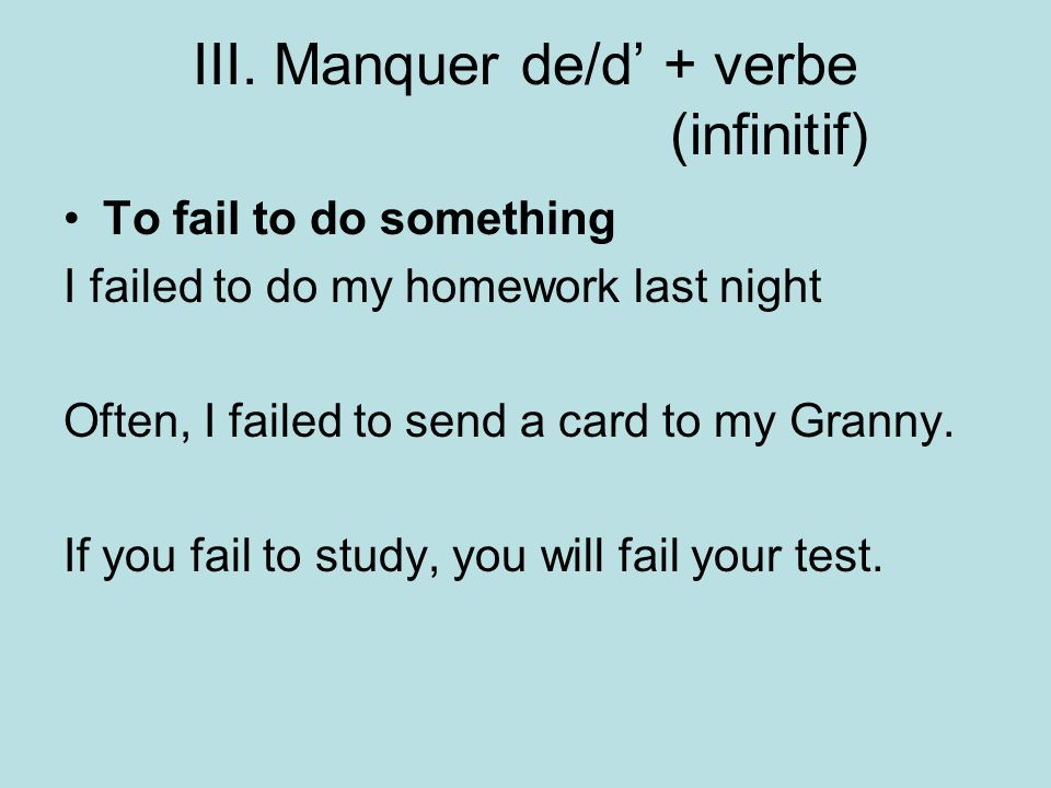 III. Manquer de/d + verbe (infinitif) To fail to do something I failed to do my homework last night Often, I failed to send a card to my Granny. If yo