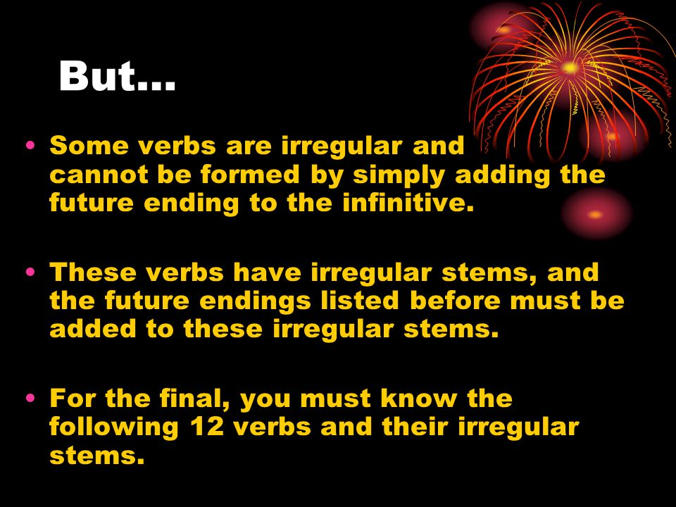 But… Some verbs are irregular and cannot be formed by simply adding the future ending to the infinitive. These verbs have irregular stems, and the fut