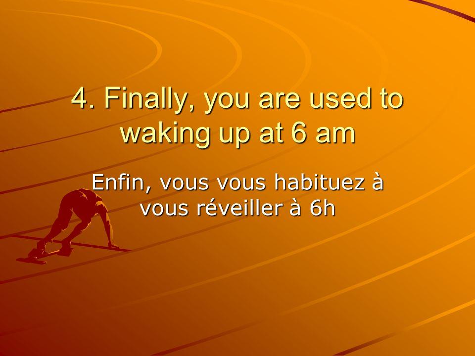 Enfin, vous vous habituez à vous réveiller à 6h