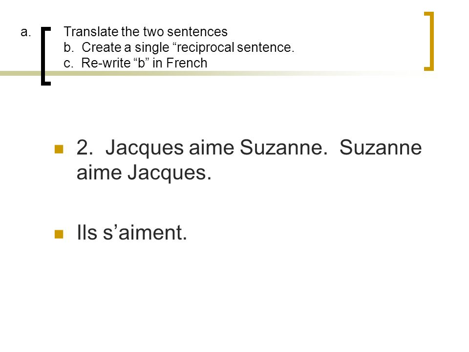 a.Translate the two sentences b. Create a single reciprocal sentence. c. Re-write b in French 2. Jacques aime Suzanne. Suzanne aime Jacques. Ils saime