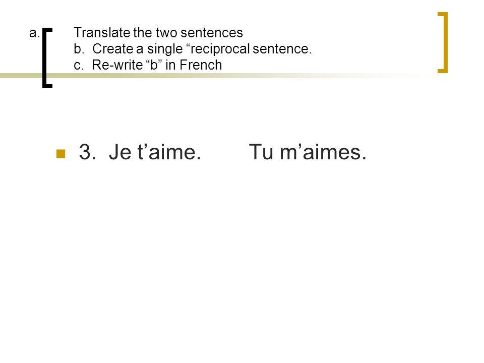 a.Translate the two sentences b. Create a single reciprocal sentence. c. Re-write b in French 3. Je taime.Tu maimes.