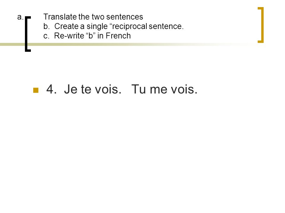 a.Translate the two sentences b. Create a single reciprocal sentence. c. Re-write b in French 4. Je te vois. Tu me vois.