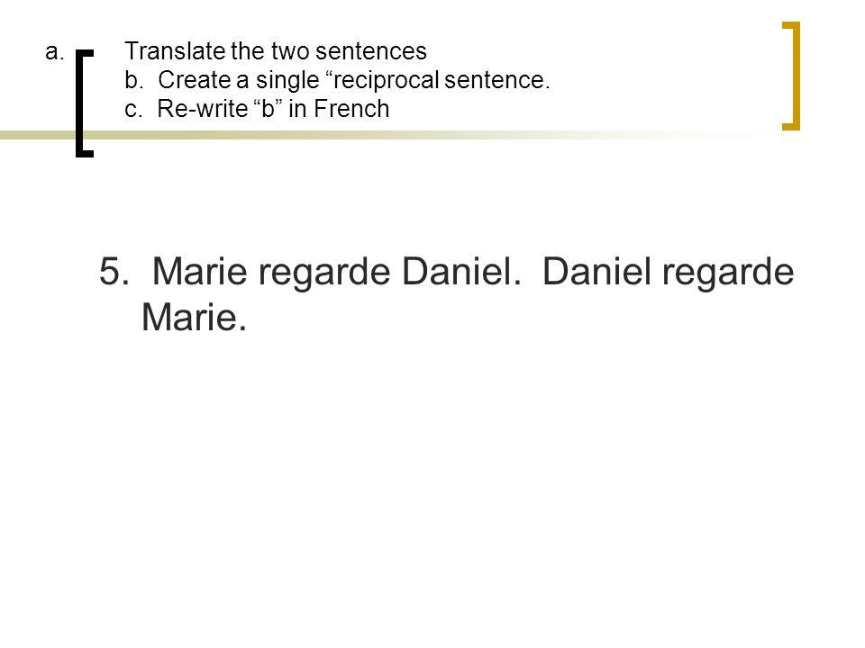 a.Translate the two sentences b. Create a single reciprocal sentence. c. Re-write b in French 5. Marie regarde Daniel. Daniel regarde Marie.