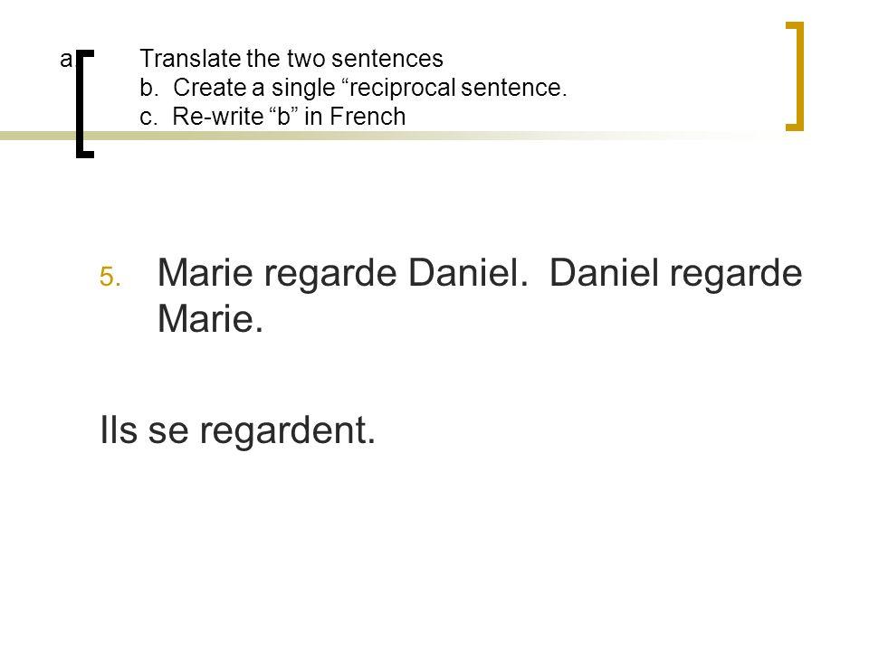 a.Translate the two sentences b. Create a single reciprocal sentence. c. Re-write b in French 5. Marie regarde Daniel. Daniel regarde Marie. Ils se re