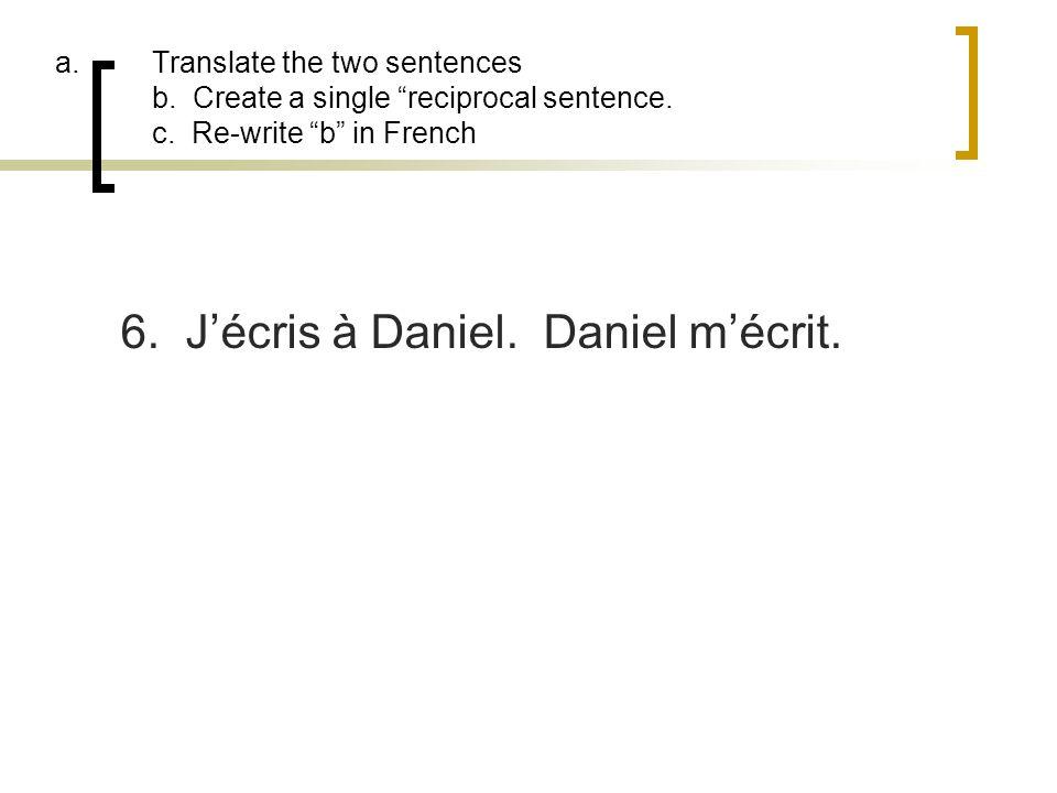 a.Translate the two sentences b. Create a single reciprocal sentence. c. Re-write b in French 6. Jécris à Daniel. Daniel mécrit.