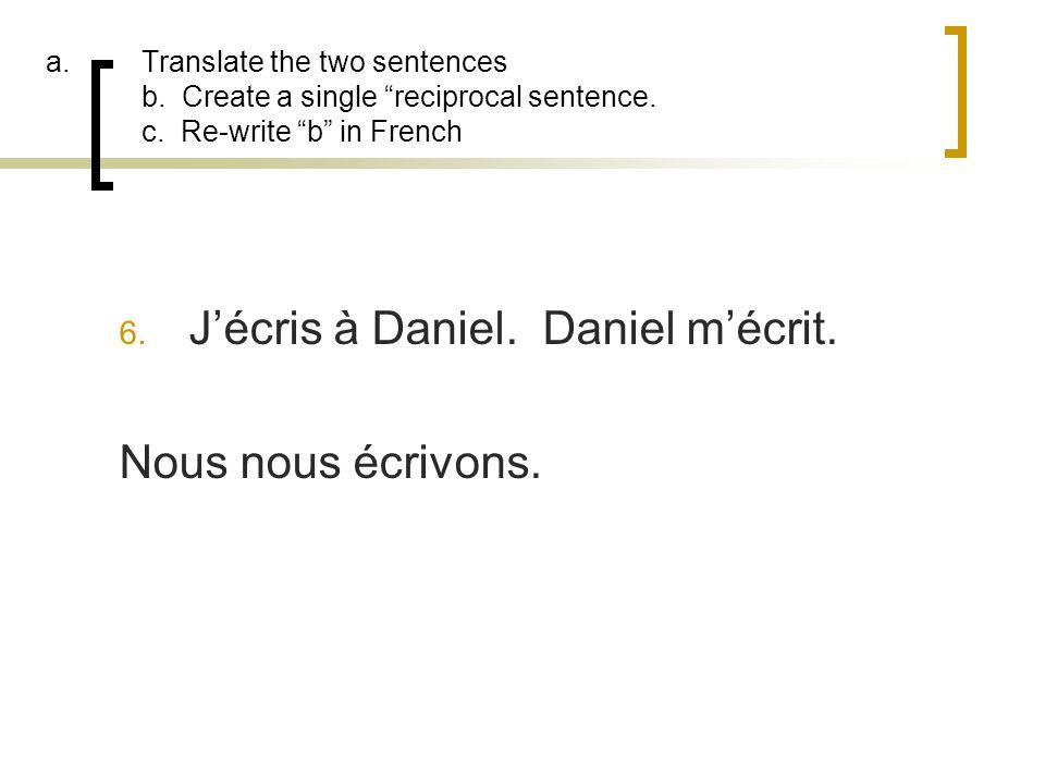 a.Translate the two sentences b. Create a single reciprocal sentence. c. Re-write b in French 6. Jécris à Daniel. Daniel mécrit. Nous nous écrivons.