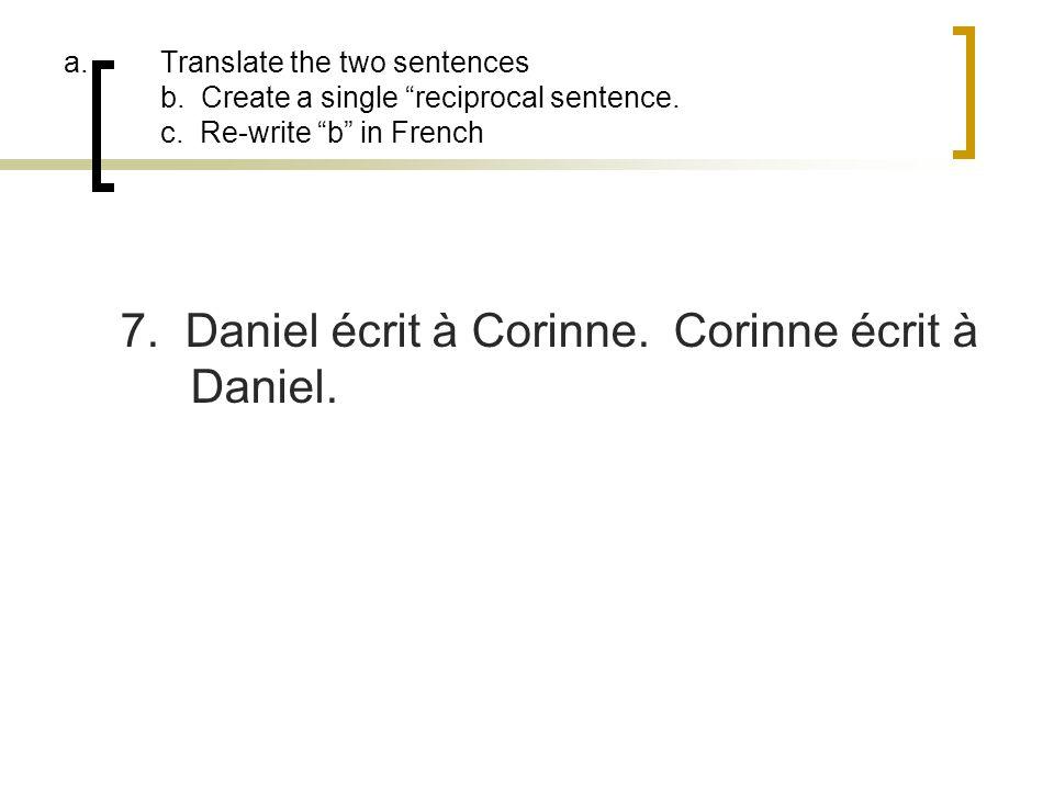 a.Translate the two sentences b. Create a single reciprocal sentence. c. Re-write b in French 7. Daniel écrit à Corinne. Corinne écrit à Daniel.