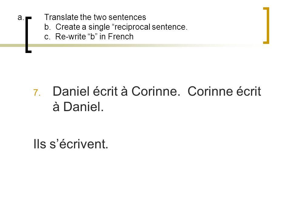 a.Translate the two sentences b. Create a single reciprocal sentence. c. Re-write b in French 7. Daniel écrit à Corinne. Corinne écrit à Daniel. Ils s