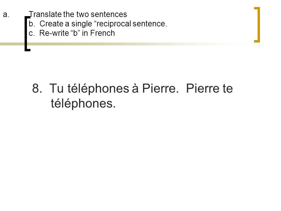 a.Translate the two sentences b. Create a single reciprocal sentence. c. Re-write b in French 8. Tu téléphones à Pierre. Pierre te téléphones.