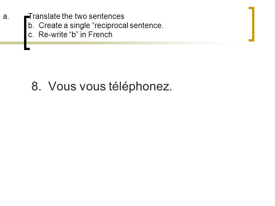 a.Translate the two sentences b. Create a single reciprocal sentence. c. Re-write b in French 8. Vous vous téléphonez.
