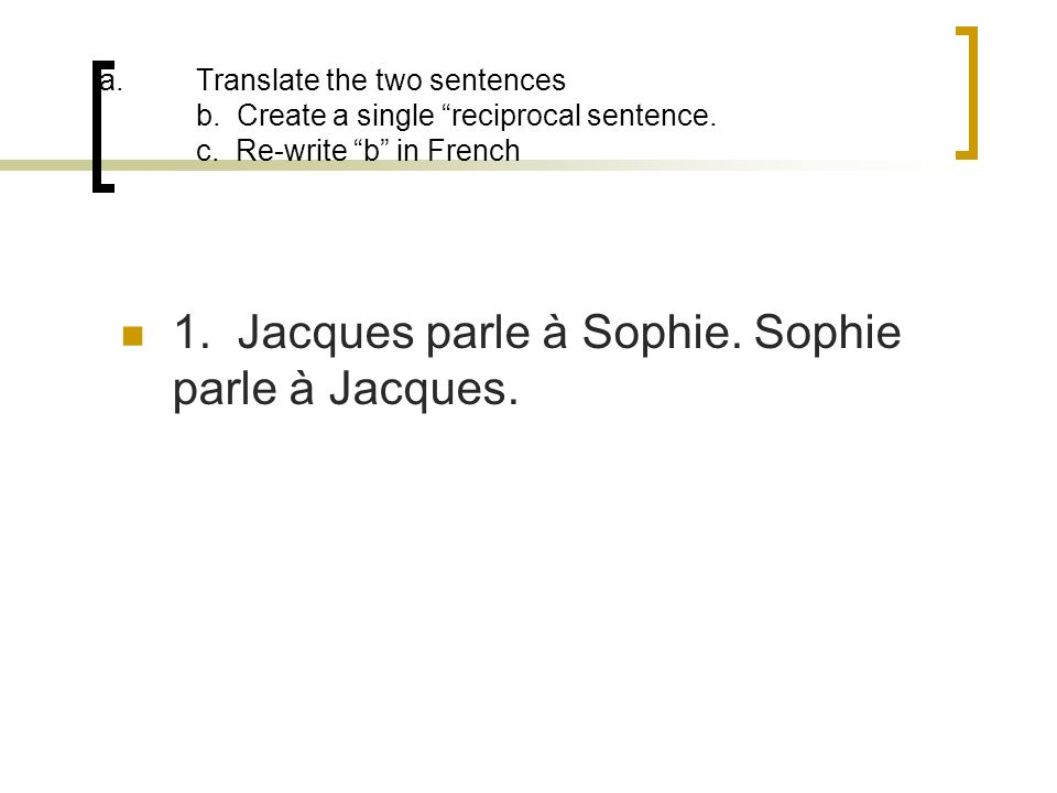 a.Translate the two sentences b. Create a single reciprocal sentence. c. Re-write b in French 1. Jacques parle à Sophie. Sophie parle à Jacques.