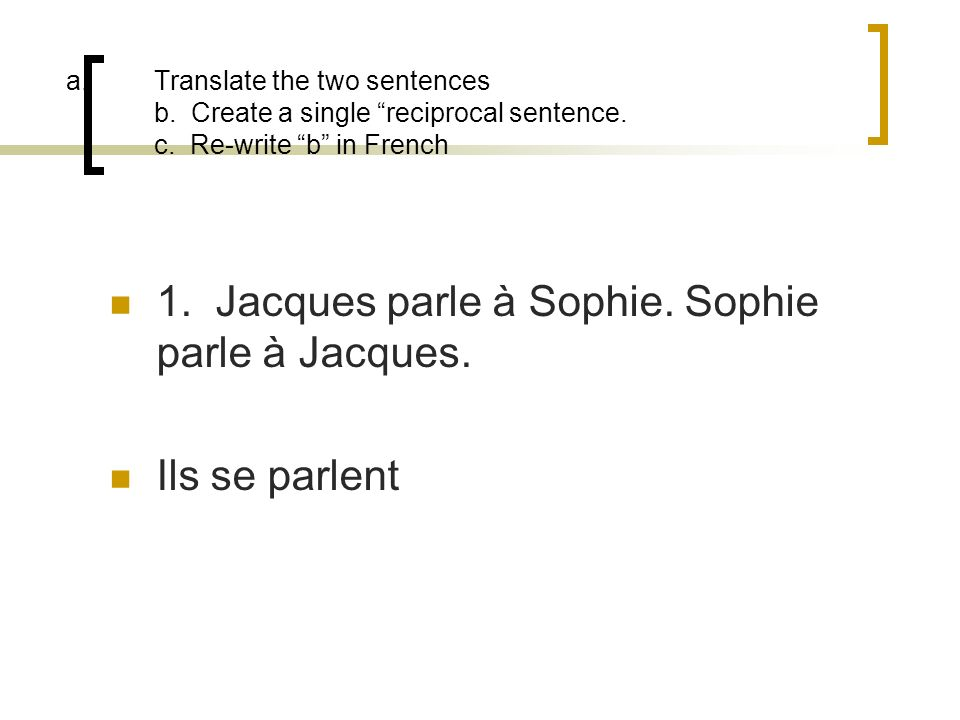 a.Translate the two sentences b. Create a single reciprocal sentence. c. Re-write b in French 1. Jacques parle à Sophie. Sophie parle à Jacques. Ils s