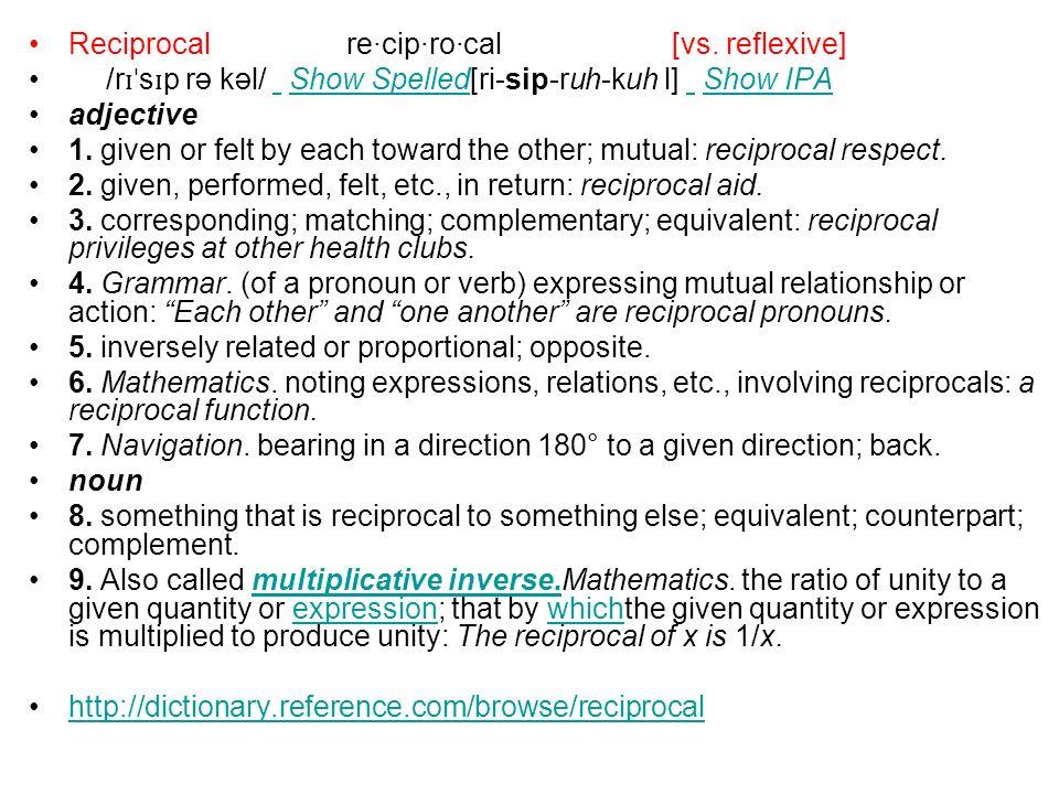 Reciprocalre·cip·ro·cal [vs. reflexive] /r ɪˈ s ɪ p rə kəl/ Show Spelled[ri-sip-ruh-kuh l] Show IPA Show Spelled Show IPA adjective 1. given or felt b
