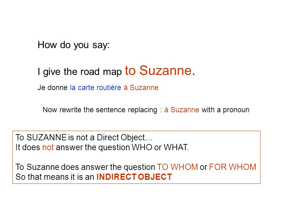 How do you say: I give the road map to Suzanne. To SUZANNE is not a Direct Object… It does not answer the question WHO or WHAT. To Suzanne does answer