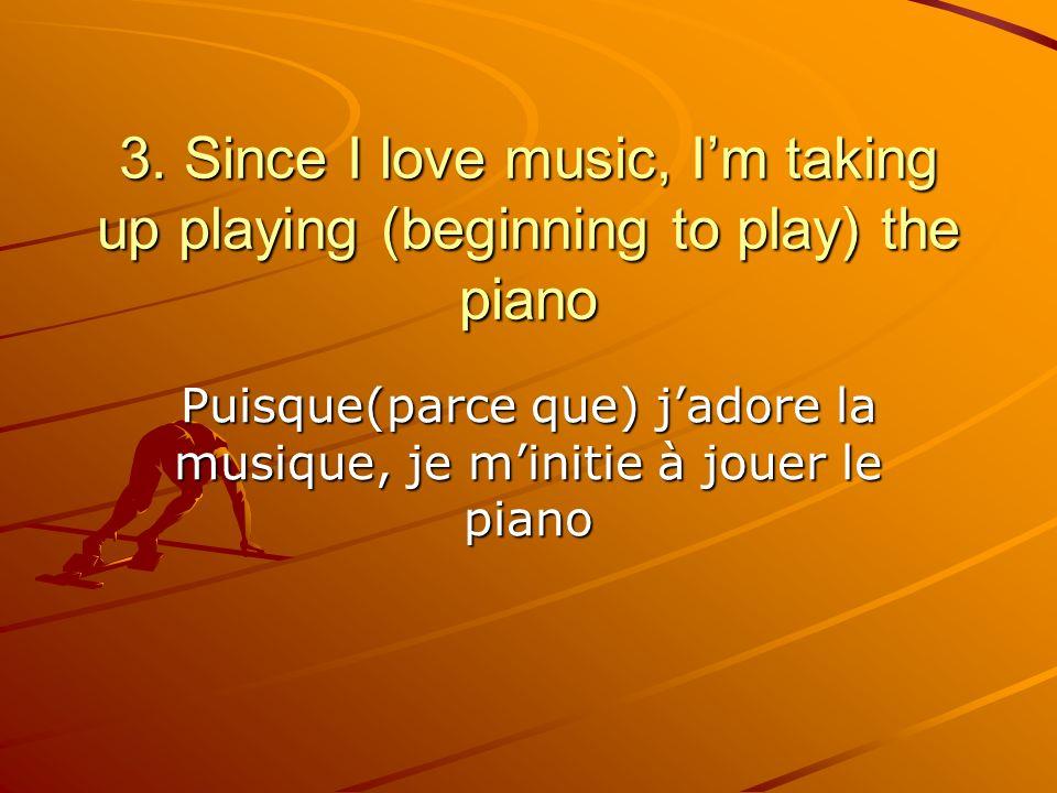 Puisque(parce que) jadore la musique, je minitie à jouer le piano