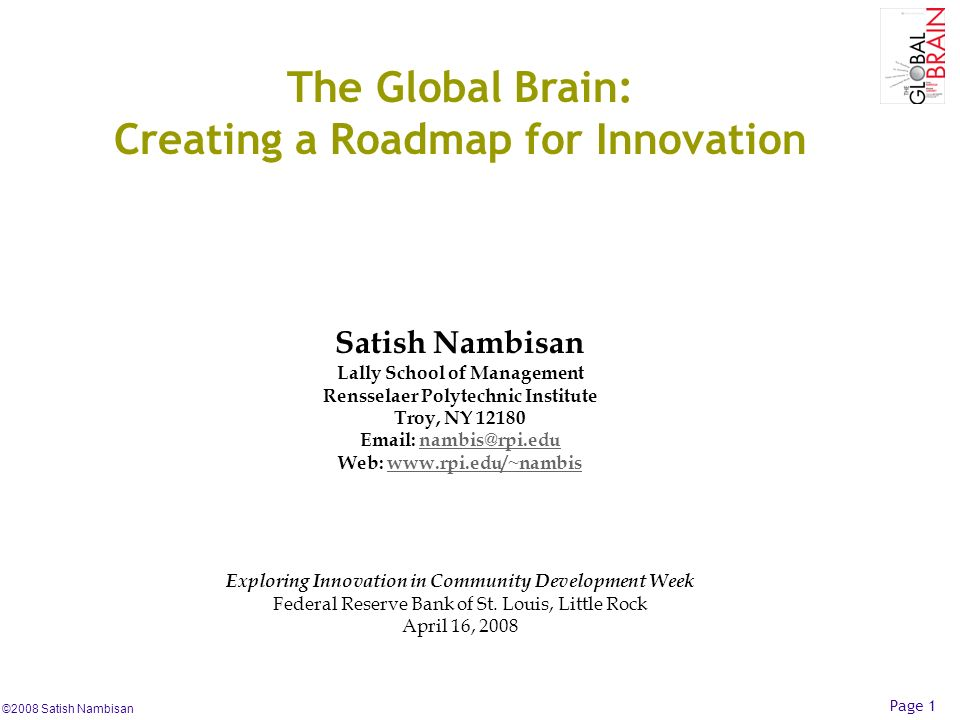 ©2008 Satish Nambisan Page 1 The Global Brain: Creating a Roadmap for Innovation Satish Nambisan Lally School of Management Rensselaer Polytechnic Ins