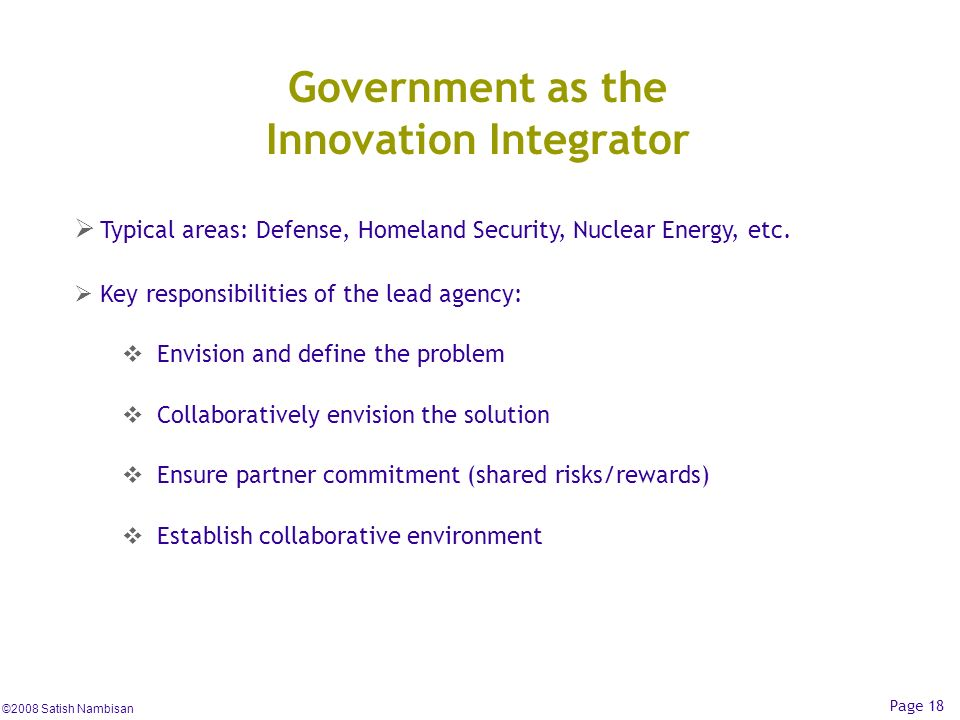 ©2008 Satish Nambisan Page 18 Government as the Innovation Integrator Typical areas: Defense, Homeland Security, Nuclear Energy, etc. Key responsibili