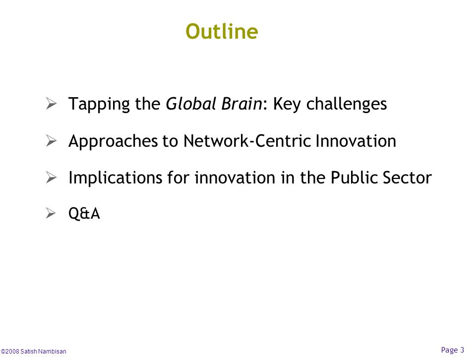 ©2008 Satish Nambisan Page 3 Outline Tapping the Global Brain: Key challenges Approaches to Network-Centric Innovation Implications for innovation in