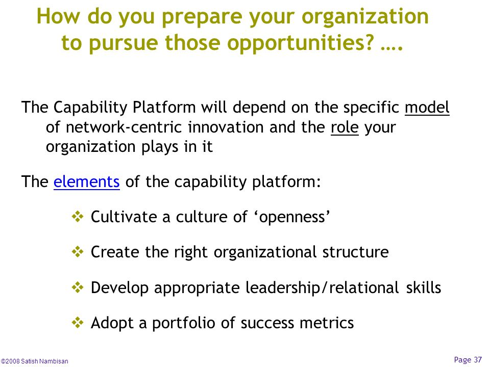 ©2008 Satish Nambisan Page 37 How do you prepare your organization to pursue those opportunities? …. The Capability Platform will depend on the specif