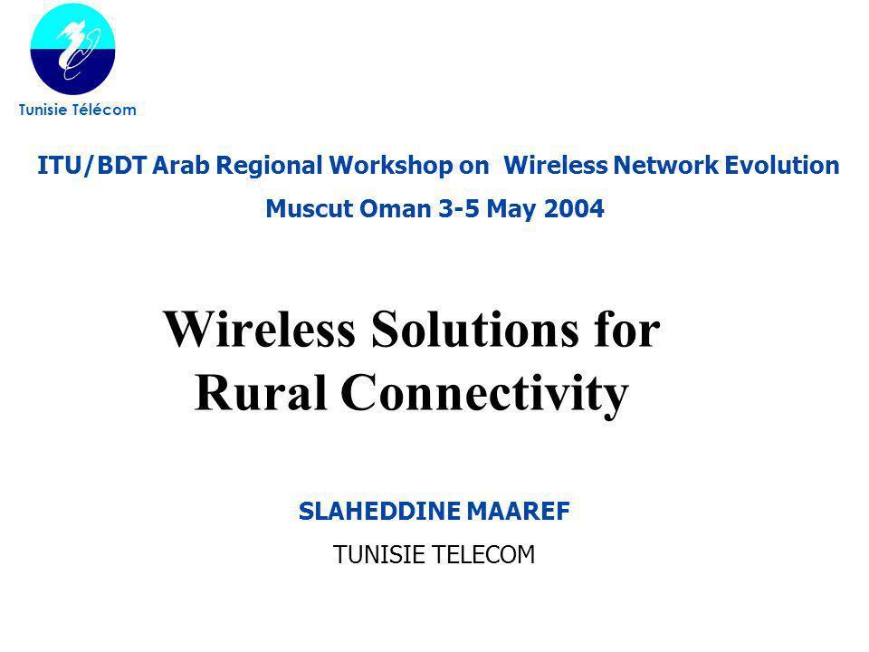 Wireless Solutions for Rural Connectivity Tunisie Télécom SLAHEDDINE MAAREF TUNISIE TELECOM ITU/BDT Arab Regional Workshop on Wireless Network Evoluti
