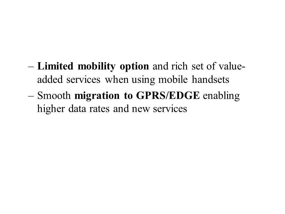 –Limited mobility option and rich set of value- added services when using mobile handsets –Smooth migration to GPRS/EDGE enabling higher data rates and new services