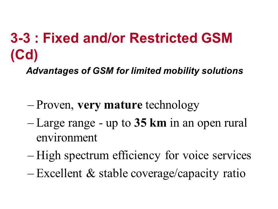 –Proven, very mature technology –Large range - up to 35 km in an open rural environment –High spectrum efficiency for voice services –Excellent & stable coverage/capacity ratio Advantages of GSM for limited mobility solutions 3-3 : Fixed and/or Restricted GSM (Cd)