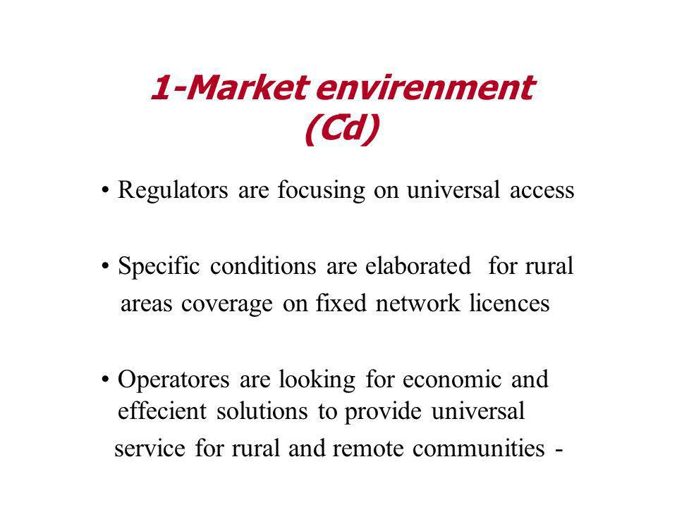 - Regulators are focusing on universal access Specific conditions are elaborated for rural areas coverage on fixed network licences Operatores are looking for economic and effecient solutions to provide universal service for rural and remote communities - 1-Market envirenment (Cd)