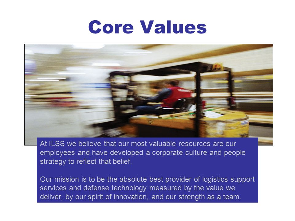 Core Values At ILSS we believe that our most valuable resources are our employees and have developed a corporate culture and people strategy to reflec