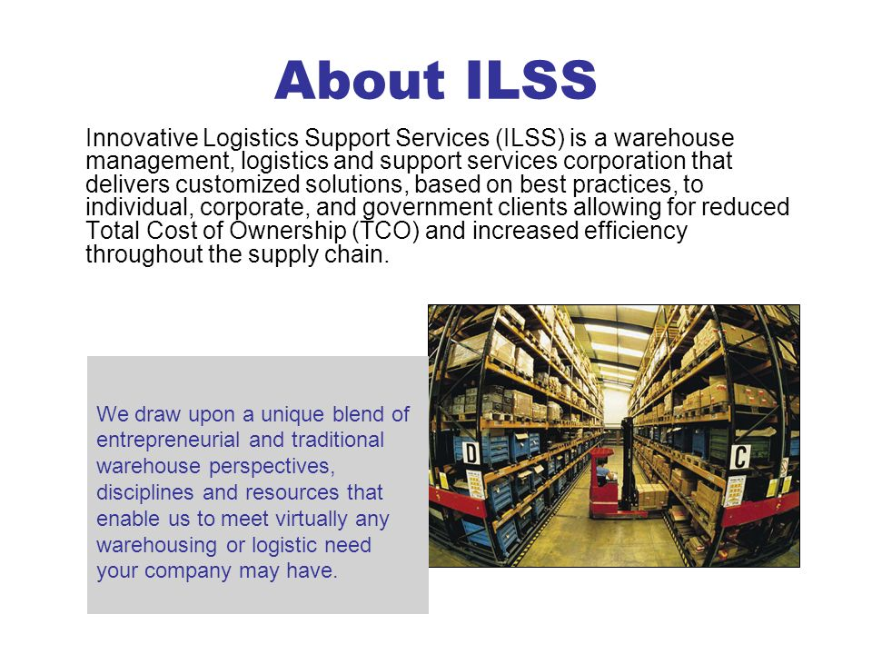 About ILSS Innovative Logistics Support Services (ILSS) is a warehouse management, logistics and support services corporation that delivers customized