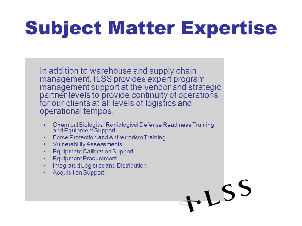 Subject Matter Expertise In addition to warehouse and supply chain management, ILSS provides expert program management support at the vendor and strat