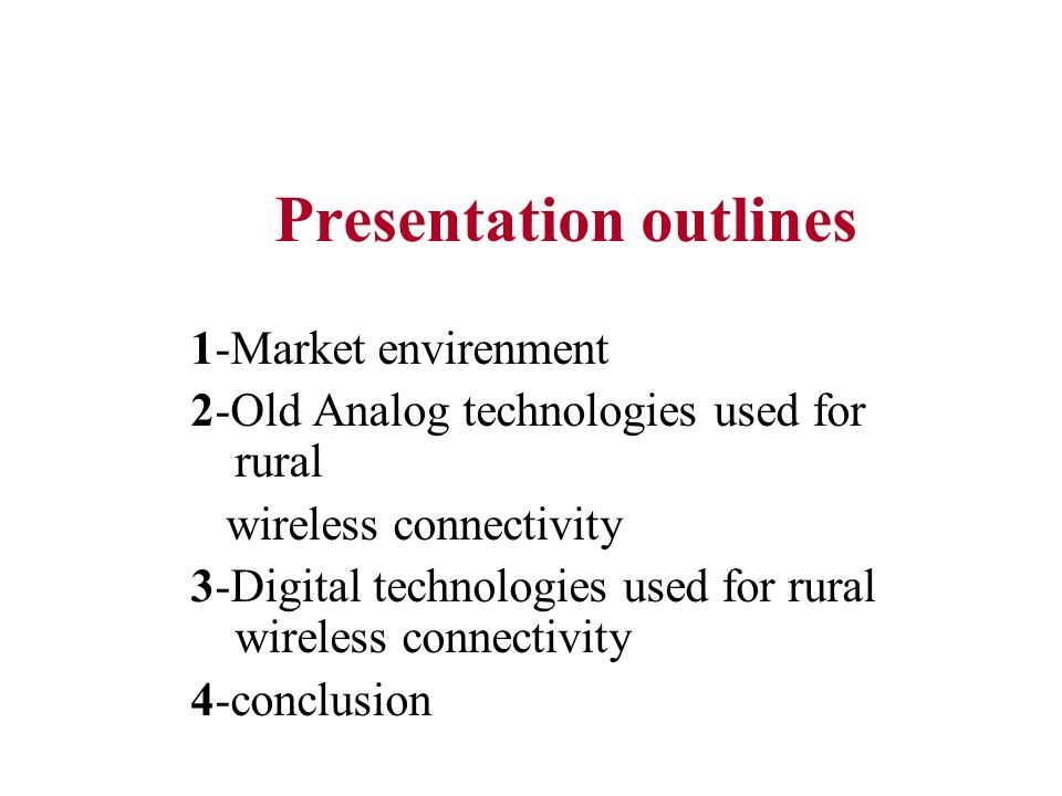Presentation outlines 1-Market envirenment 2-Old Analog technologies used for rural wireless connectivity 3-Digital technologies used for rural wirele
