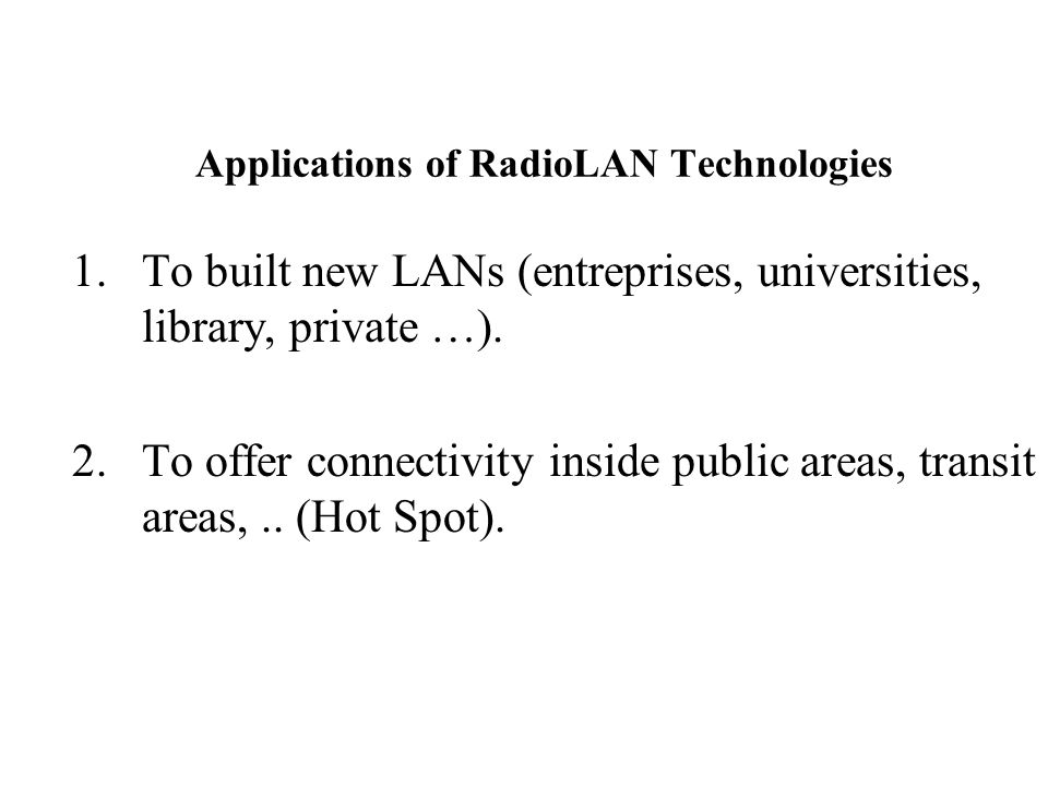 Applications of RadioLAN Technologies 1.To built new LANs (entreprises, universities, library, private …). 2.To offer connectivity inside public areas