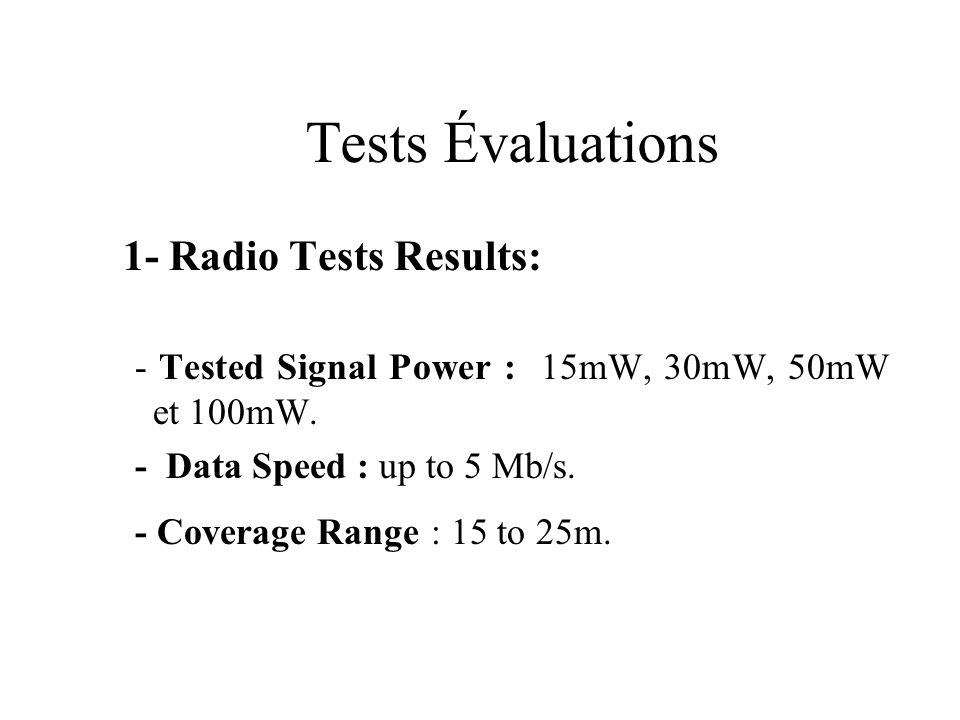 Tests Évaluations 1- Radio Tests Results: - Tested Signal Power : 15mW, 30mW, 50mW et 100mW. - Data Speed : up to 5 Mb/s. - Coverage Range : 15 to 25m