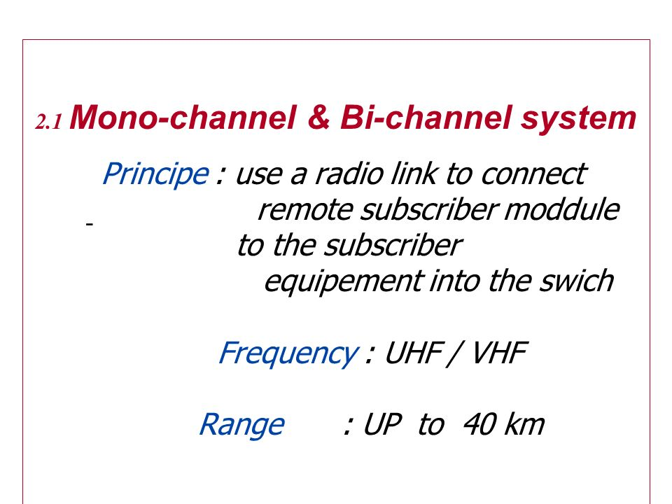 2.1 Mono-channel & Bi-channel system Principe : use a radio link to connect remote subscriber moddule to the subscriber equipement into the swich Freq