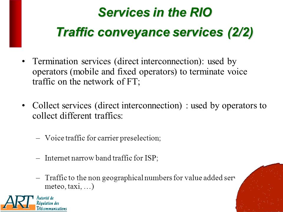 5 Services in the RIO Traffic conveyance services(2/2) Services in the RIO Traffic conveyance services (2/2) Termination services (direct interconnection): used by operators (mobile and fixed operators) to terminate voice traffic on the network of FT; Collect services (direct interconnection) : used by operators to collect different traffics: –Voice traffic for carrier preselection; –Internet narrow band traffic for ISP; –Traffic to the non geographical numbers for value added services ( meteo, taxi, …)