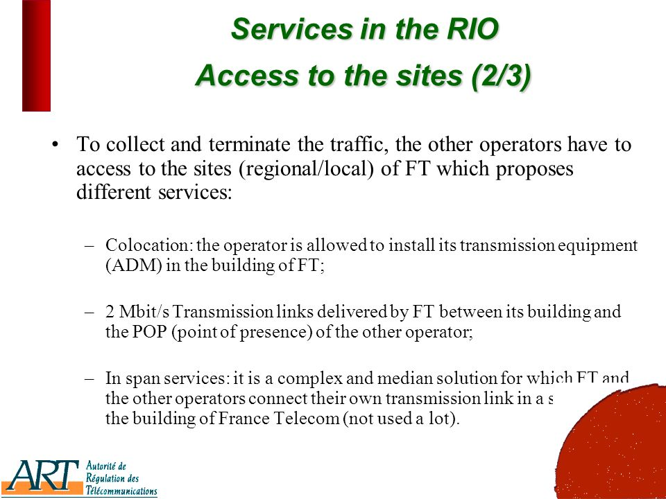 7 Services in the RIO Access to the sites (2/3) To collect and terminate the traffic, the other operators have to access to the sites (regional/local) of FT which proposes different services: –Colocation: the operator is allowed to install its transmission equipment (ADM) in the building of FT; –2 Mbit/s Transmission links delivered by FT between its building and the POP (point of presence) of the other operator; –In span services: it is a complex and median solution for which FT and the other operators connect their own transmission link in a site close to the building of France Telecom (not used a lot).