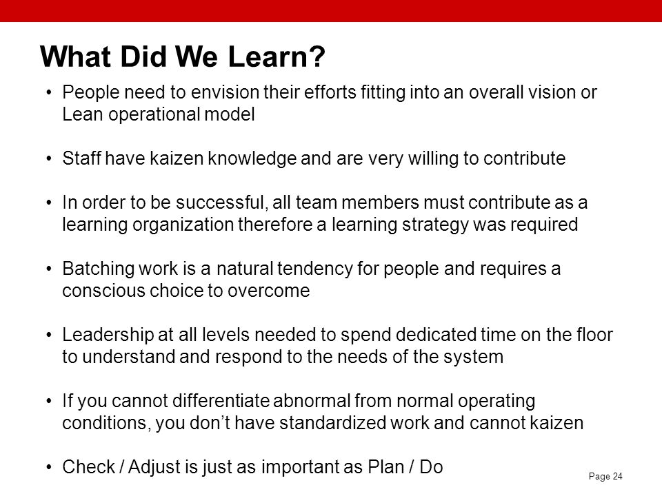 Page 24 What Did We Learn? People need to envision their efforts fitting into an overall vision or Lean operational model Staff have kaizen knowledge