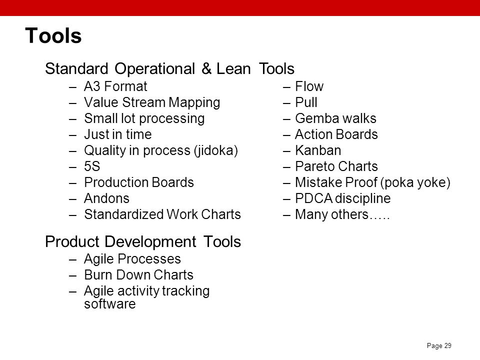 Page 29 Tools Standard Operational & Lean –A3 Format –Value Stream Mapping –Small lot processing –Just in time –Quality in process (jidoka) –5S –Produ