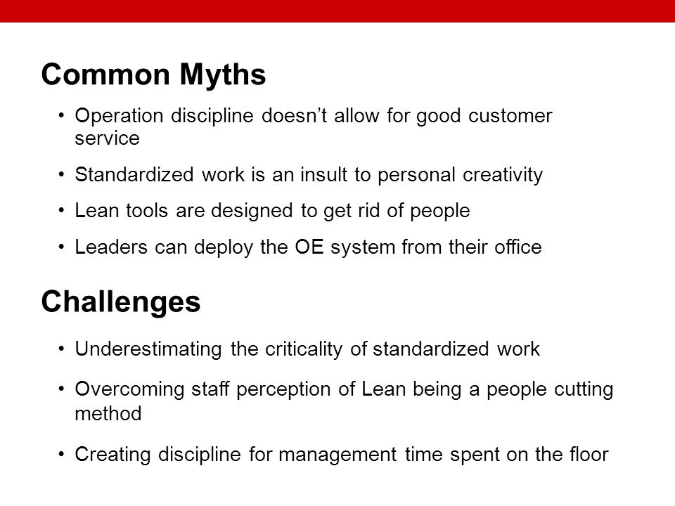 Common Myths Operation discipline doesnt allow for good customer service Standardized work is an insult to personal creativity Lean tools are designed