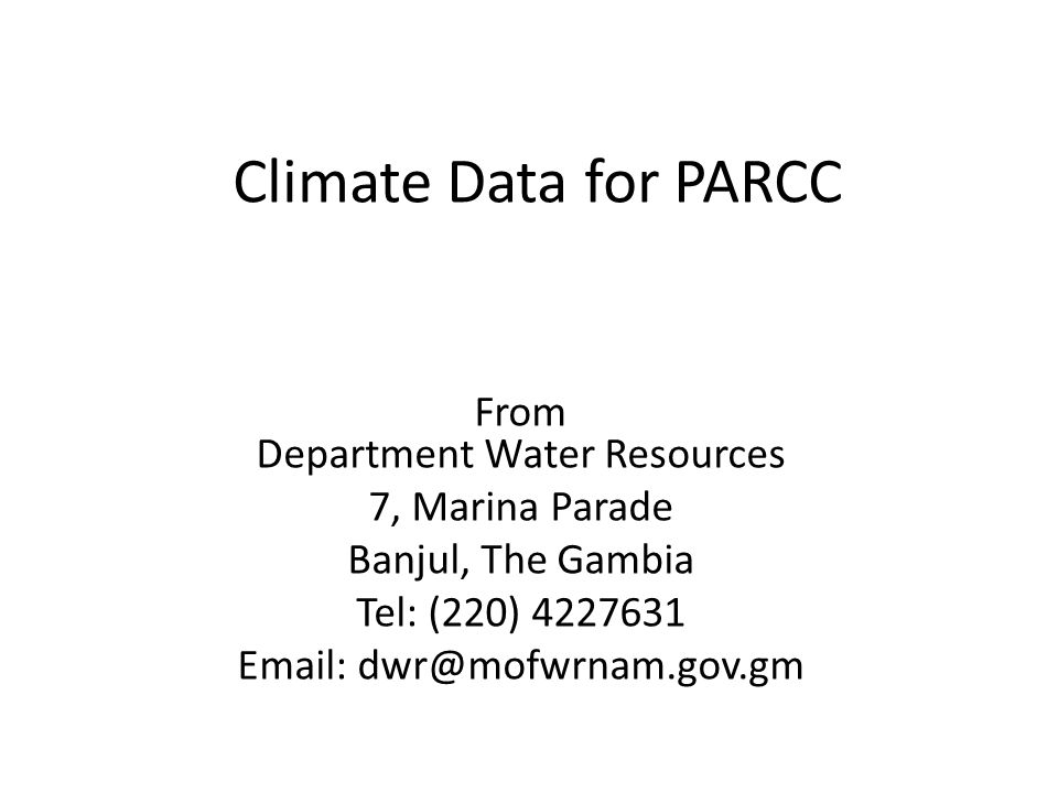 Climate Data for PARCC From Department Water Resources 7, Marina Parade Banjul, The Gambia Tel: (220) 4227631 Email: dwr@mofwrnam.gov.gm