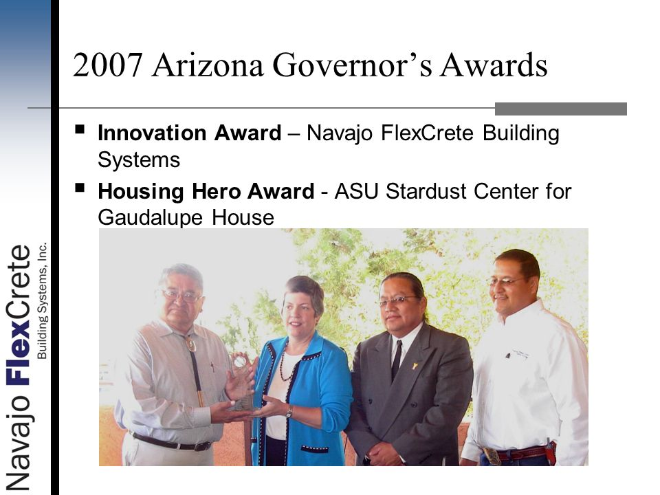 2007 Arizona Governors Awards Innovation Award – Navajo FlexCrete Building Systems Housing Hero Award - ASU Stardust Center for Gaudalupe House