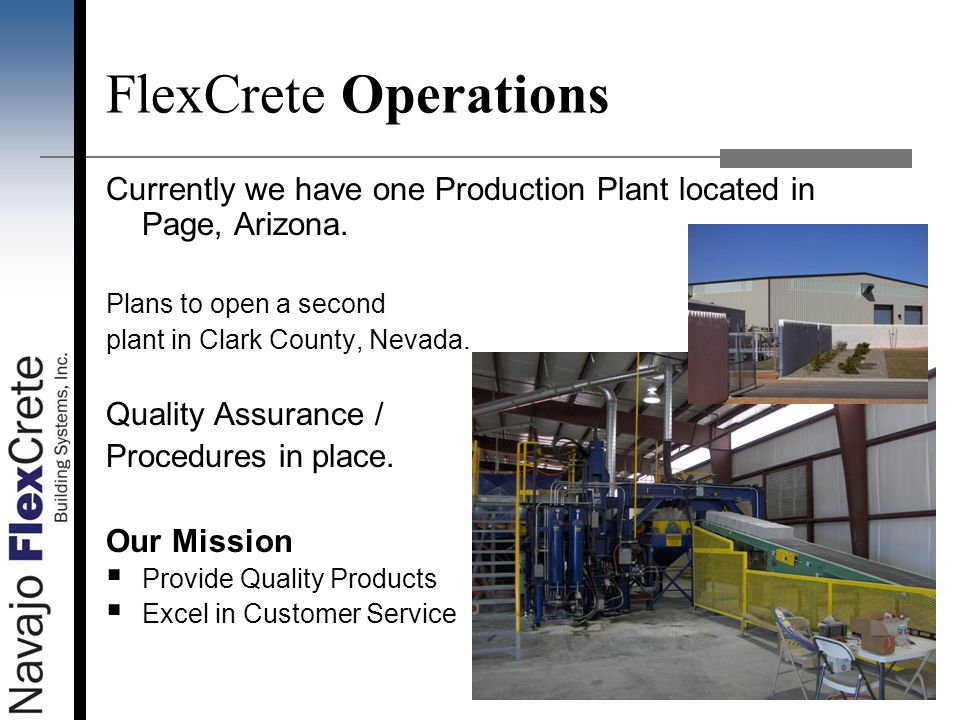 FlexCrete Operations Currently we have one Production Plant located in Page, Arizona. Plans to open a second plant in Clark County, Nevada. Quality As