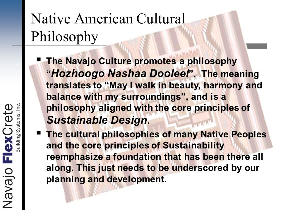 The Navajo Culture promotes a philosophy Hozhoogo Nashaa Dooleel. The meaning translates to May I walk in beauty, harmony and balance with my surround