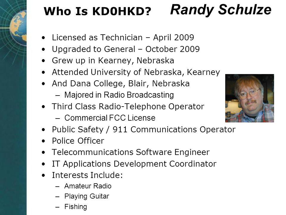 Who Is KD0HKD? Licensed as Technician – April 2009 Upgraded to General – October 2009 Grew up in Kearney, Nebraska Attended University of Nebraska, Ke